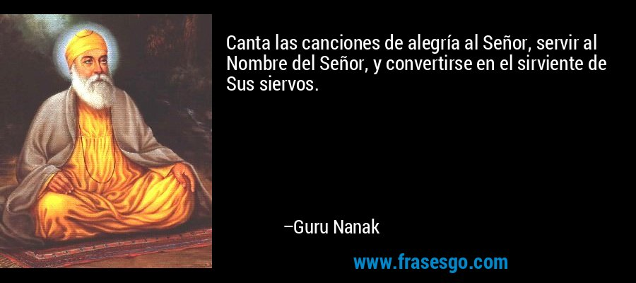 Canta las canciones de alegría al Señor, servir al Nombre del Señor, y convertirse en el sirviente de Sus siervos. – Guru Nanak
