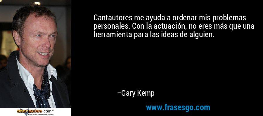 Cantautores me ayuda a ordenar mis problemas personales. Con la actuación, no eres más que una herramienta para las ideas de alguien. – Gary Kemp