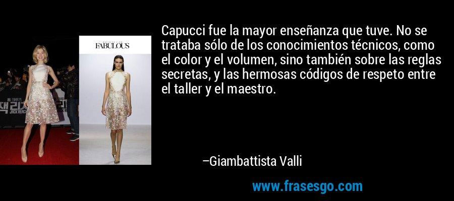 Capucci fue la mayor enseñanza que tuve. No se trataba sólo de los conocimientos técnicos, como el color y el volumen, sino también sobre las reglas secretas, y las hermosas códigos de respeto entre el taller y el maestro. – Giambattista Valli