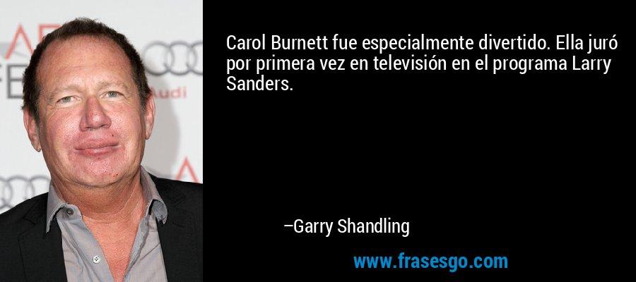 Carol Burnett fue especialmente divertido. Ella juró por primera vez en televisión en el programa Larry Sanders. – Garry Shandling