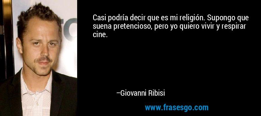 Casi podría decir que es mi religión. Supongo que suena pretencioso, pero yo quiero vivir y respirar cine. – Giovanni Ribisi