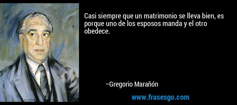 Casi siempre que un matrimonio se lleva bien, es porque uno de los esposos manda y el otro obedece. – Gregorio Marañón