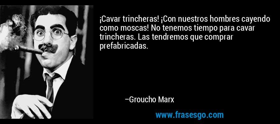 ¡Cavar trincheras! ¡Con nuestros hombres cayendo como moscas! No tenemos tiempo para cavar trincheras. Las tendremos que comprar prefabricadas. – Groucho Marx