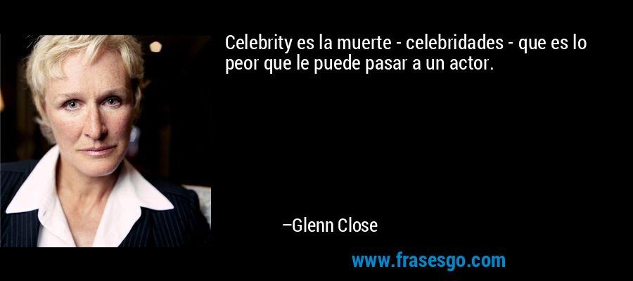 Celebrity es la muerte - celebridades - que es lo peor que le puede pasar a un actor. – Glenn Close