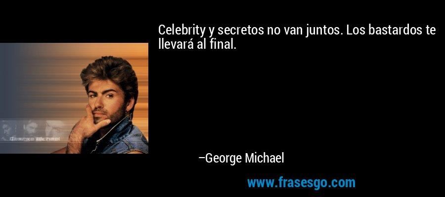 Celebrity y secretos no van juntos. Los bastardos te llevará al final. – George Michael