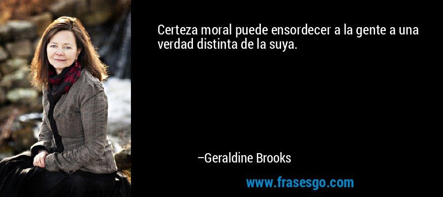 Certeza moral puede ensordecer a la gente a una verdad distinta de la suya. – Geraldine Brooks