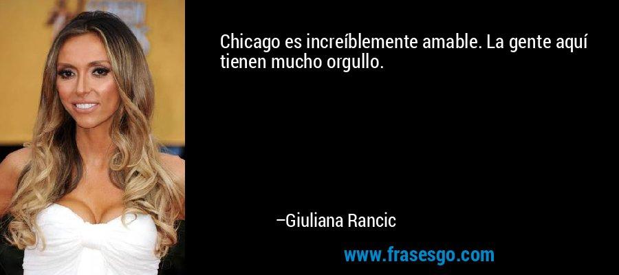Chicago es increíblemente amable. La gente aquí tienen mucho orgullo. – Giuliana Rancic
