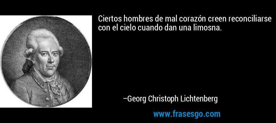 Ciertos hombres de mal corazón creen reconciliarse con el cielo cuando dan una limosna. – Georg Christoph Lichtenberg