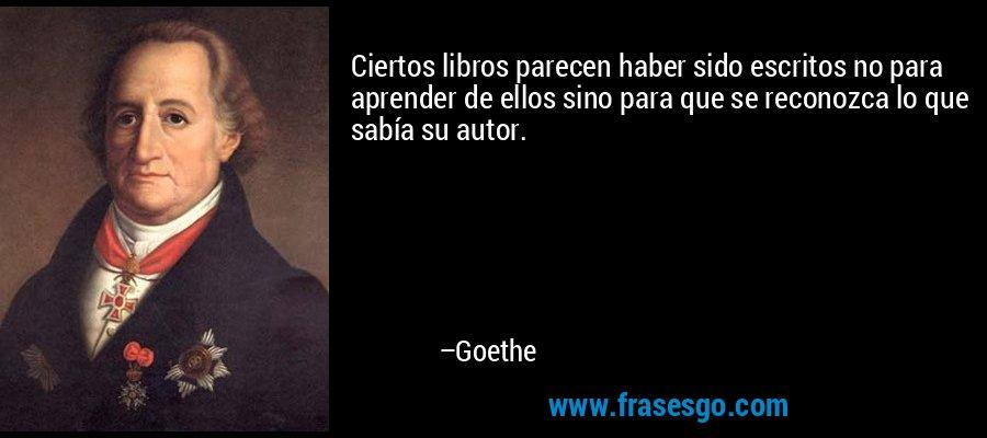 Ciertos libros parecen haber sido escritos no para aprender de ellos sino para que se reconozca lo que sabía su autor. – Goethe