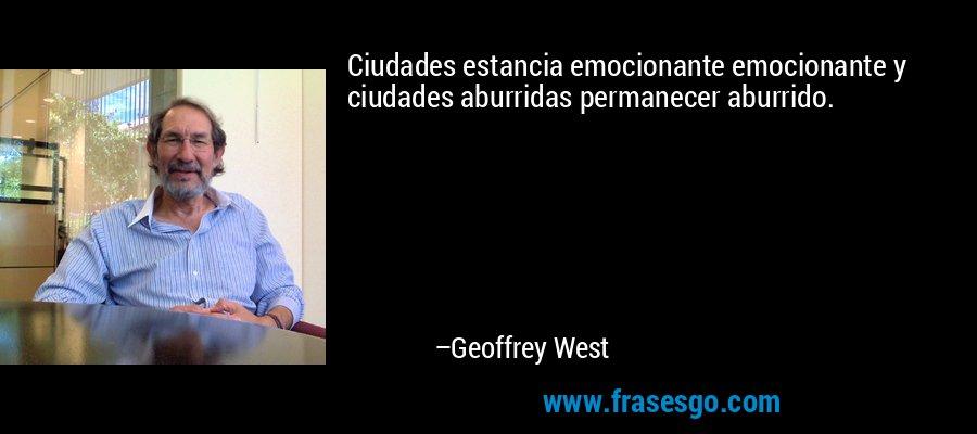 Ciudades estancia emocionante emocionante y ciudades aburridas permanecer aburrido. – Geoffrey West