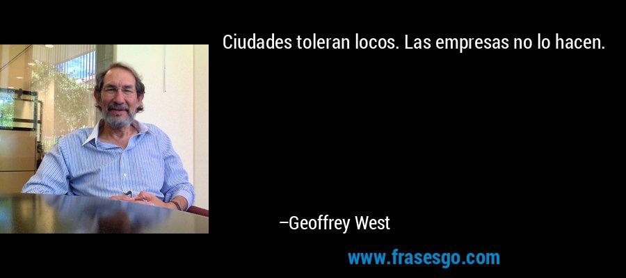 Ciudades toleran locos. Las empresas no lo hacen. – Geoffrey West