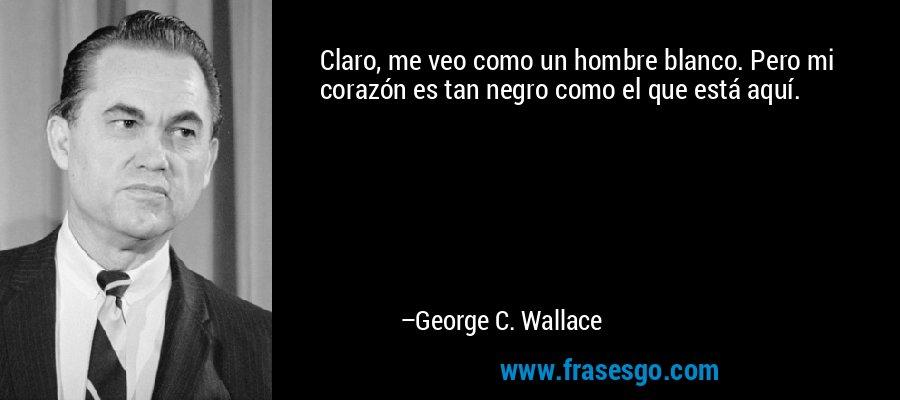 Claro, me veo como un hombre blanco. Pero mi corazón es tan negro como el que está aquí. – George C. Wallace