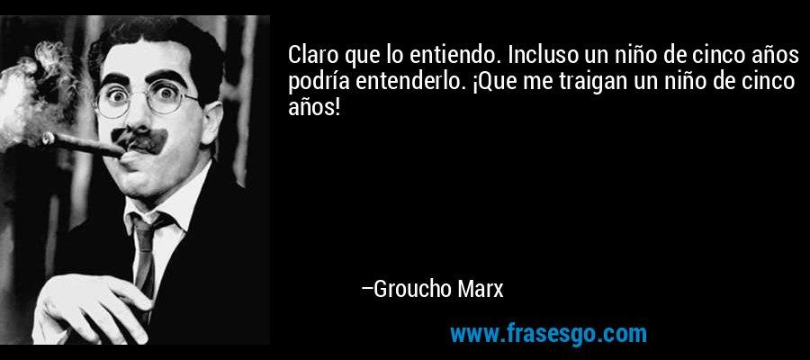 Claro que lo entiendo. Incluso un niño de cinco años podría entenderlo. ¡Que me traigan un niño de cinco años! – Groucho Marx