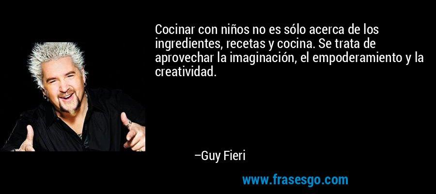 Cocinar con niños no es sólo acerca de los ingredientes, recetas y cocina. Se trata de aprovechar la imaginación, el empoderamiento y la creatividad. – Guy Fieri