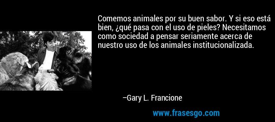 Comemos animales por su buen sabor. Y si eso está bien, ¿qué pasa con el uso de pieles? Necesitamos como sociedad a pensar seriamente acerca de nuestro uso de los animales institucionalizada. – Gary L. Francione