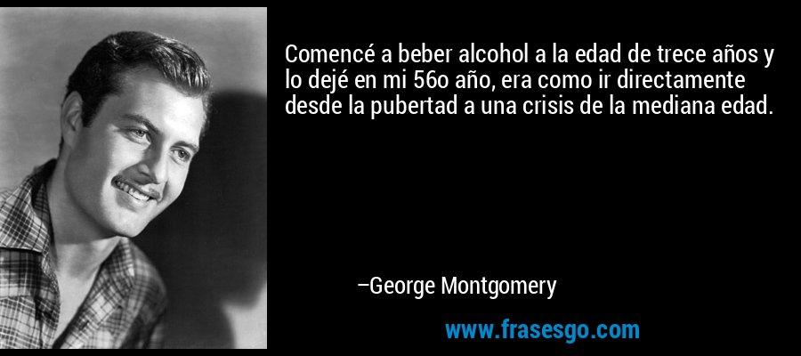 Comencé a beber alcohol a la edad de trece años y lo dejé en mi 56o año, era como ir directamente desde la pubertad a una crisis de la mediana edad. – George Montgomery