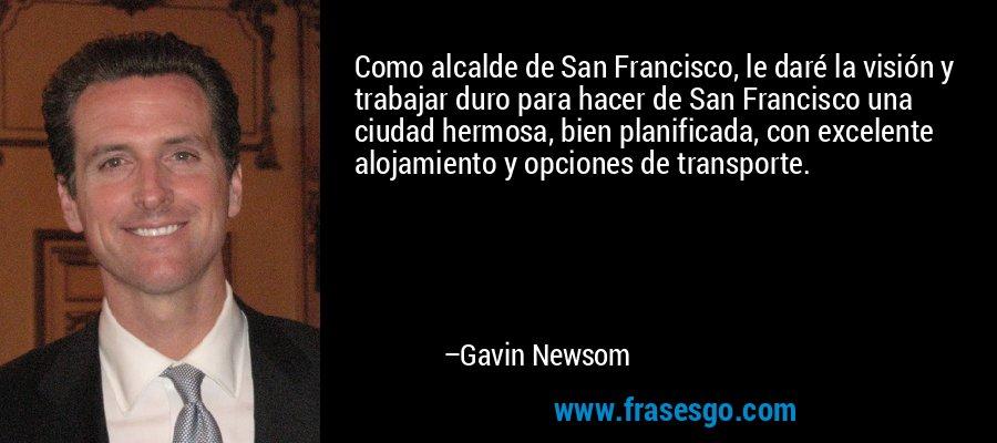 Como alcalde de San Francisco, le daré la visión y trabajar duro para hacer de San Francisco una ciudad hermosa, bien planificada, con excelente alojamiento y opciones de transporte. – Gavin Newsom