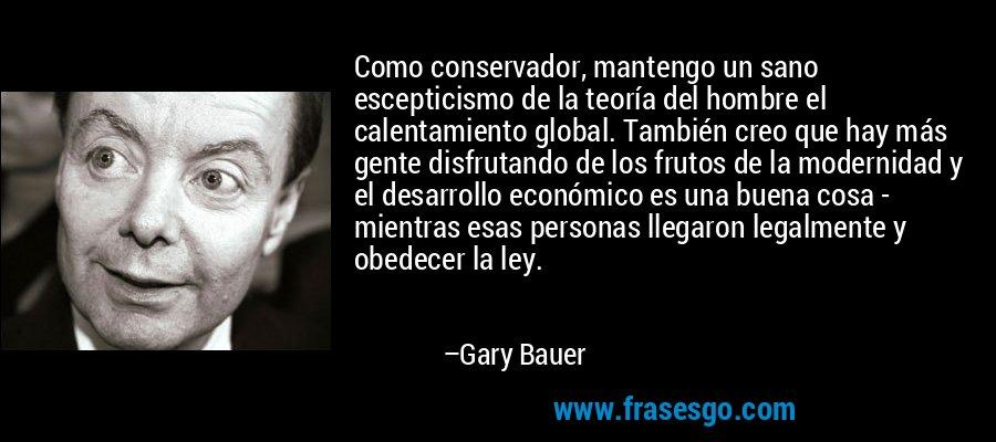 Como conservador, mantengo un sano escepticismo de la teoría del hombre el calentamiento global. También creo que hay más gente disfrutando de los frutos de la modernidad y el desarrollo económico es una buena cosa - mientras esas personas llegaron legalmente y obedecer la ley. – Gary Bauer