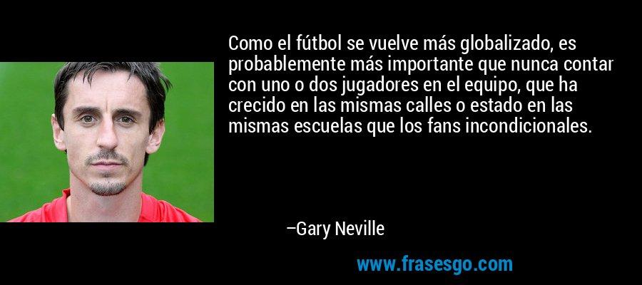Como el fútbol se vuelve más globalizado, es probablemente más importante que nunca contar con uno o dos jugadores en el equipo, que ha crecido en las mismas calles o estado en las mismas escuelas que los fans incondicionales. – Gary Neville