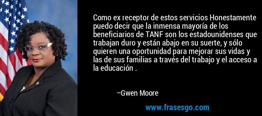 Como ex receptor de estos servicios Honestamente puedo decir que la inmensa mayoría de los beneficiarios de TANF son los estadounidenses que trabajan duro y están abajo en su suerte, y sólo quieren una oportunidad para mejorar sus vidas y las de sus familias a través del trabajo y el acceso a la educación . – Gwen Moore