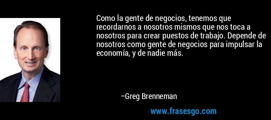 Como la gente de negocios, tenemos que recordarnos a nosotros mismos que nos toca a nosotros para crear puestos de trabajo. Depende de nosotros como gente de negocios para impulsar la economía, y de nadie más. – Greg Brenneman
