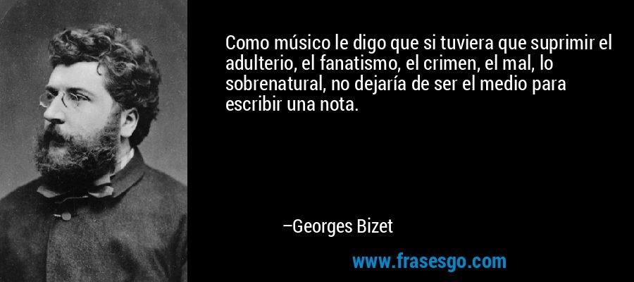 Como músico le digo que si tuviera que suprimir el adulterio, el fanatismo, el crimen, el mal, lo sobrenatural, no dejaría de ser el medio para escribir una nota. – Georges Bizet