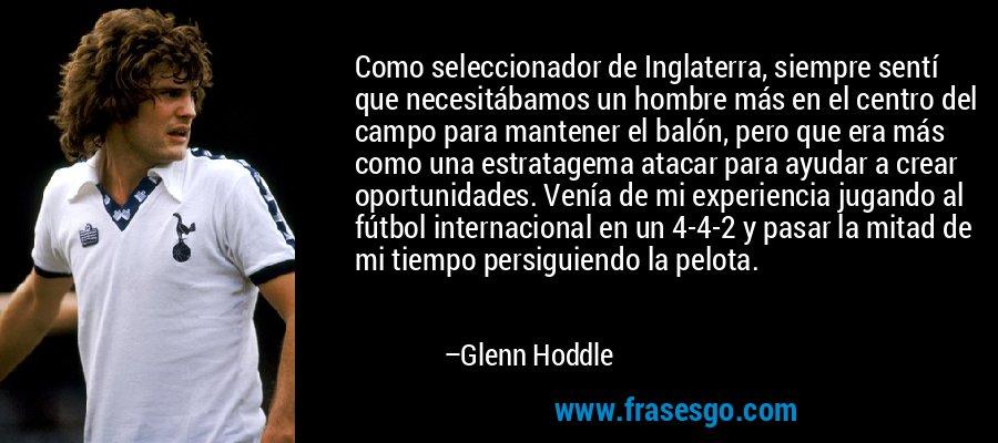 Como seleccionador de Inglaterra, siempre sentí que necesitábamos un hombre más en el centro del campo para mantener el balón, pero que era más como una estratagema atacar para ayudar a crear oportunidades. Venía de mi experiencia jugando al fútbol internacional en un 4-4-2 y pasar la mitad de mi tiempo persiguiendo la pelota. – Glenn Hoddle