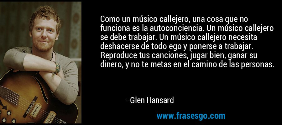 Como un músico callejero, una cosa que no funciona es la autoconciencia. Un músico callejero se debe trabajar. Un músico callejero necesita deshacerse de todo ego y ponerse a trabajar. Reproduce tus canciones, jugar bien, ganar su dinero, y no te metas en el camino de las personas. – Glen Hansard