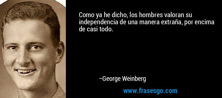 Como ya he dicho, los hombres valoran su independencia de una manera extraña, por encima de casi todo. – George Weinberg