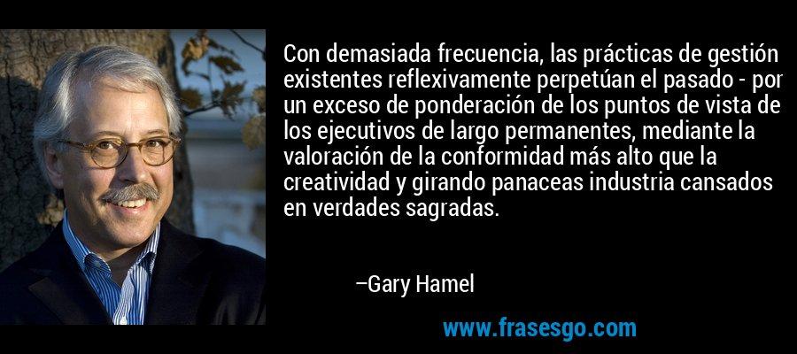 Con demasiada frecuencia, las prácticas de gestión existentes reflexivamente perpetúan el pasado - por un exceso de ponderación de los puntos de vista de los ejecutivos de largo permanentes, mediante la valoración de la conformidad más alto que la creatividad y girando panaceas industria cansados en verdades sagradas. – Gary Hamel