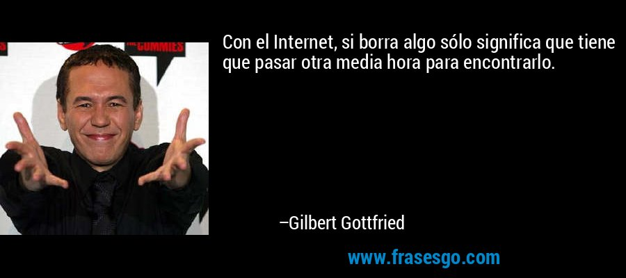 Con el Internet, si borra algo sólo significa que tiene que pasar otra media hora para encontrarlo. – Gilbert Gottfried