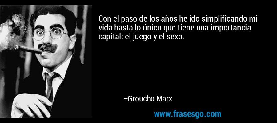 Con el paso de los años he ido simplificando mi vida hasta lo único que tiene una importancia capital: el juego y el sexo. – Groucho Marx