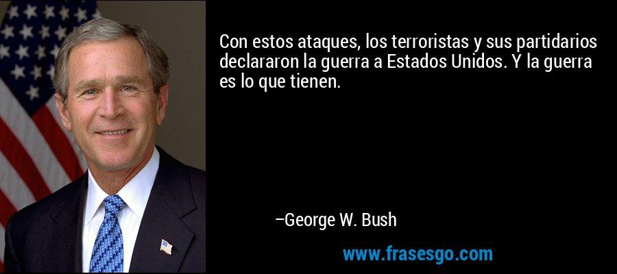 Con estos ataques, los terroristas y sus partidarios declararon la guerra a Estados Unidos. Y la guerra es lo que tienen. – George W. Bush