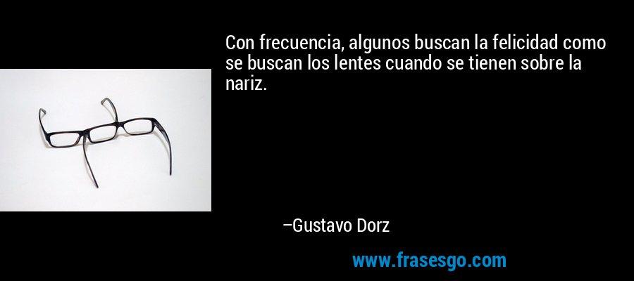 Con frecuencia, algunos buscan la felicidad como se buscan los lentes cuando se tienen sobre la nariz. – Gustavo Dorz
