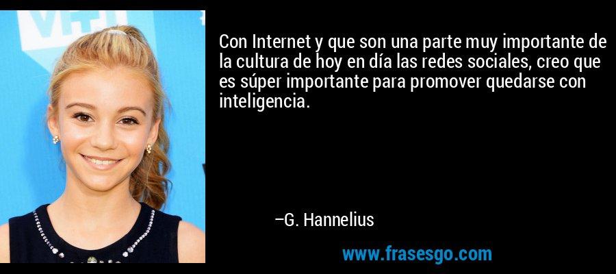 Con Internet y que son una parte muy importante de la cultura de hoy en día las redes sociales, creo que es súper importante para promover quedarse con inteligencia. – G. Hannelius