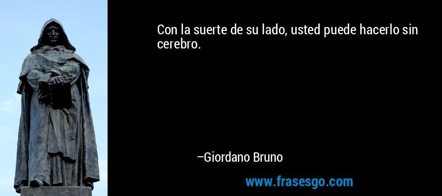 Con la suerte de su lado, usted puede hacerlo sin cerebro. – Giordano Bruno