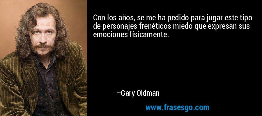 Con los años, se me ha pedido para jugar este tipo de personajes frenéticos miedo que expresan sus emociones físicamente. – Gary Oldman