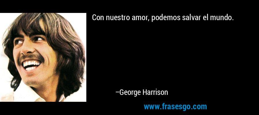 Con nuestro amor, podemos salvar el mundo. – George Harrison