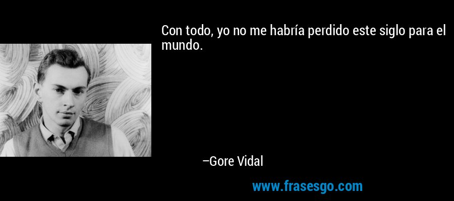 Con todo, yo no me habría perdido este siglo para el mundo. – Gore Vidal