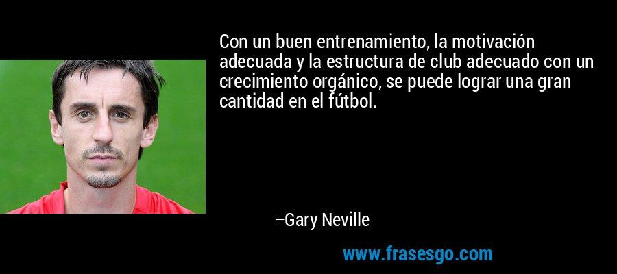 Con un buen entrenamiento, la motivación adecuada y la estructura de club adecuado con un crecimiento orgánico, se puede lograr una gran cantidad en el fútbol. – Gary Neville