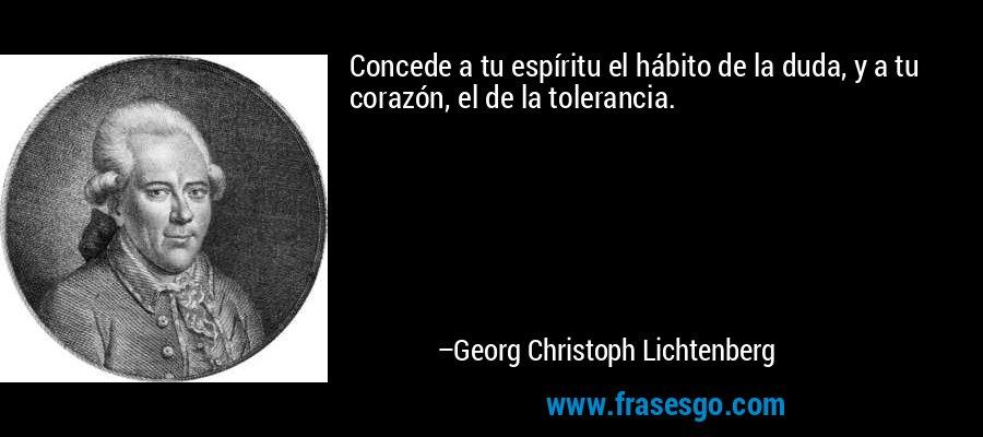 Concede a tu espíritu el hábito de la duda, y a tu corazón, el de la tolerancia. – Georg Christoph Lichtenberg