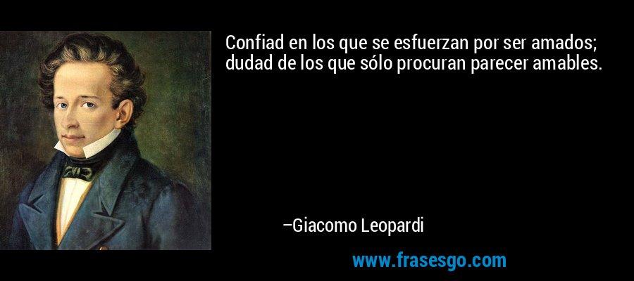 Confiad en los que se esfuerzan por ser amados; dudad de los que sólo procuran parecer amables. – Giacomo Leopardi