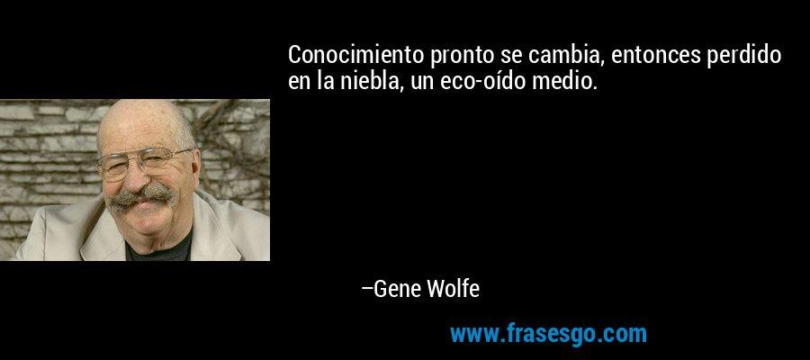 Conocimiento pronto se cambia, entonces perdido en la niebla, un eco-oído medio. – Gene Wolfe