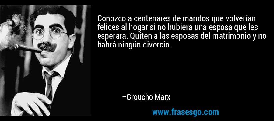Conozco a centenares de maridos que volverían felices al hogar si no hubiera una esposa que les esperara. Quiten a las esposas del matrimonio y no habrá ningún divorcio. – Groucho Marx