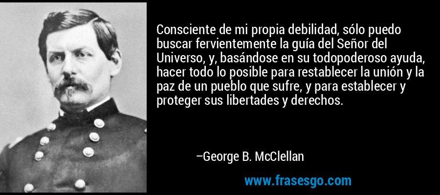 Consciente de mi propia debilidad, sólo puedo buscar fervientemente la guía del Señor del Universo, y, basándose en su todopoderoso ayuda, hacer todo lo posible para restablecer la unión y la paz de un pueblo que sufre, y para establecer y proteger sus libertades y derechos. – George B. McClellan