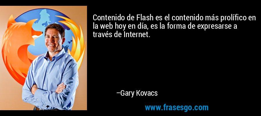 Contenido de Flash es el contenido más prolífico en la web hoy en día, es la forma de expresarse a través de Internet. – Gary Kovacs