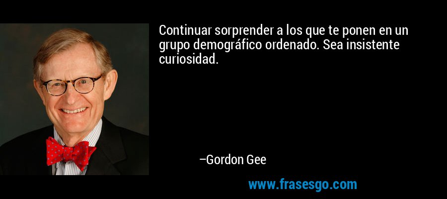 Continuar sorprender a los que te ponen en un grupo demográfico ordenado. Sea insistente curiosidad. – Gordon Gee