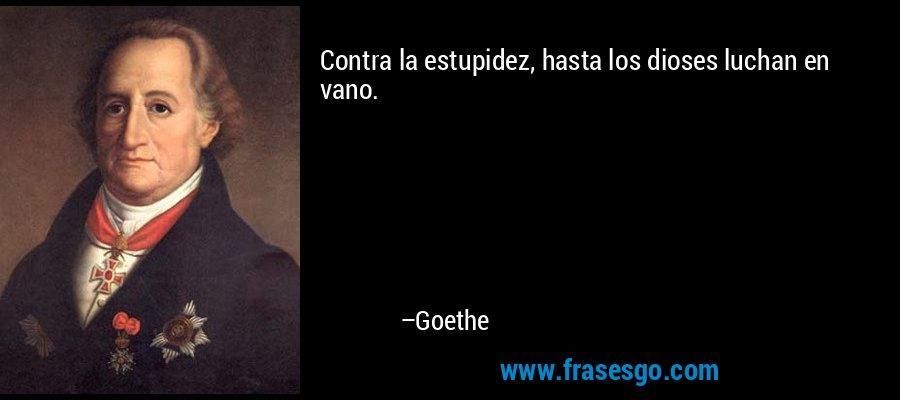 Contra la estupidez, hasta los dioses luchan en vano. – Goethe
