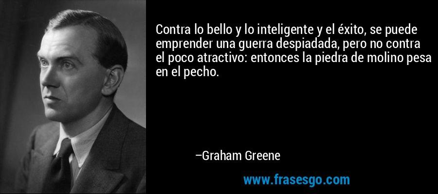 Contra lo bello y lo inteligente y el éxito, se puede emprender una guerra despiadada, pero no contra el poco atractivo: entonces la piedra de molino pesa en el pecho. – Graham Greene
