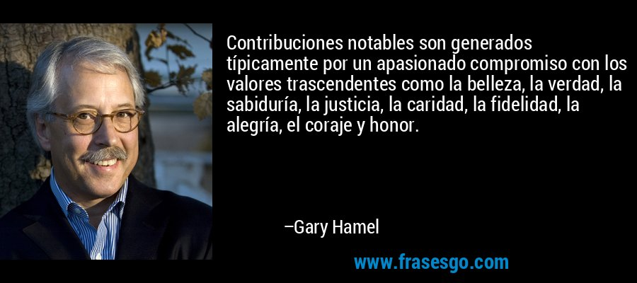 Contribuciones notables son generados típicamente por un apasionado compromiso con los valores trascendentes como la belleza, la verdad, la sabiduría, la justicia, la caridad, la fidelidad, la alegría, el coraje y honor. – Gary Hamel